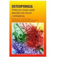 Osteoporoza Praktyczne zasady opieki lekarskiej nad chorym z osteoporozą (opr. miękka)