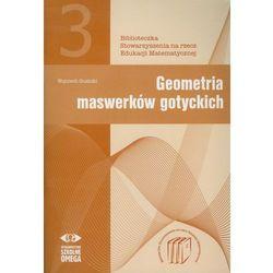 Geometria maswerków gotyckich. Biblioteczka Stowarzyszenia na rzecz Edukacji Matematycznej 3 (opr. miękka)