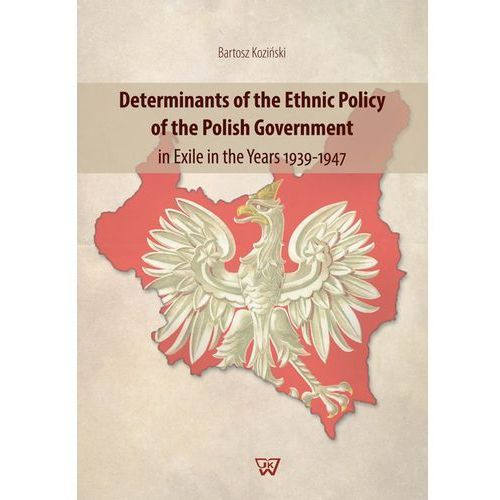 Determinants of the Ethnic Policy of the Polish Government in Exile in the years 1939-47 - Koziński Bartosz (opr. twarda)