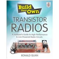 Build Your Own Transistor Radios A Hobbyist's Guide to High-Performance and Low-Powered Radio Circuits