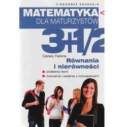 Matematyka dla maturzystów 3+1/2 równania i nierówności (opr. miękka)