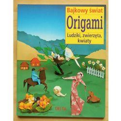 Origami bajkowy świat. Ludziki, zwierzęta, kwiaty (opr. miękka)