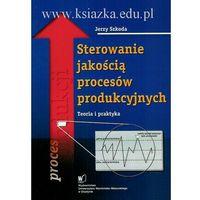 Sterowanie jakością procesów produkcyjnych. Teoria i praktyka (opr. miękka)