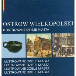 Ostrów Wielkpolski Ilustrowane dzieje miasta (opr. twarda)