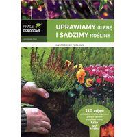 Uprawiamy glebę i sadzimy rośliny Ilustrowany poradnik (opr. twarda)