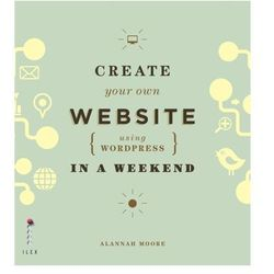 Create Your Own Website (Using Wordpress) in a Weekend Moore, Alannah