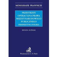Przestrzeń operacyjna prawa międzynarodowego publicznego. Perspektywa polska - Brygida Kuźniak