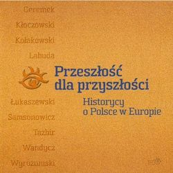 Przeszłość dla przyszłości. Historycy o Polsce w Europie (opr. miękka)
