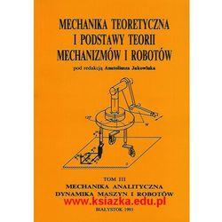Mechanika analityczna - Dynamika maszyn i robotów - tom III. Mechanika teoretyczna i podstawy teorii mechanizmów i robotów. (opr. miękka)