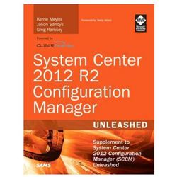 System Center 2012 R2 Configuration Manager Unleashed: Supplement to System Center 2012 Configuration Manager (SCCM)