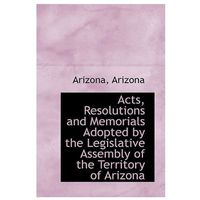 Acts, Resolutions and Memorials Adopted by the Legislative Assembly of the Territory of Arizona