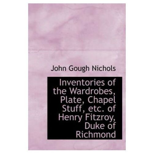 Inventories of the Wardrobes, Plate, Chapel Stuff, Etc. of Henry Fitzroy, Duke of Richmond