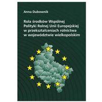 Rola środków Wspólnej Polityki Rolnej Unii Europejskiej w przekształceniach rolnictwa w województwie wielkopolskim - Anna Dubownik