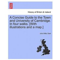 Concise Guide to the Town and University of Cambridge. in Four Walks. [With Illustrations and a Map.]