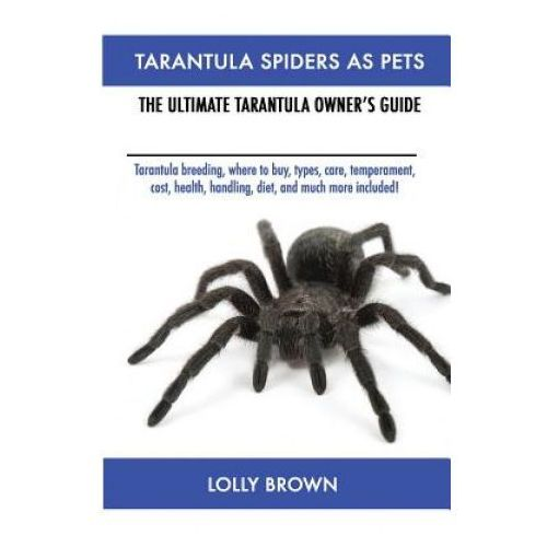 Tarantula Spiders as Pets: Tarantula Breeding, Where to Buy, Types, Care, Temperament, Cost, Health, Handling, Diet, and Much More Included! the Ultim